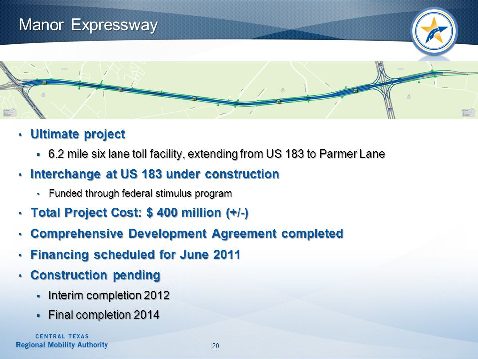 Manor Expressway Ultimate project Ultimate project  6.2 mile six lane toll facility, extending from US 183 to Parmer Lane Interchange at US 183 under construction Interchange at US 183 under construction Funded through federal stimulus program Funded through federal stimulus program Total Project Cost: $ 400 million (+/-) Total Project Cost: $ 400 million (+/-) Comprehensive Development Agreement completed Comprehensive Development Agreement completed Financing scheduled for June 2011 Financing scheduled for June 2011 Construction pending Construction pending  Interim completion 2012  Final completion 2014 20