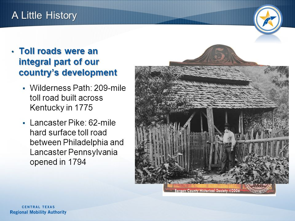 Toll roads were an integral part of our country's development Toll roads were an integral part of our country's development  Wilderness Path: 209-mile toll road built across Kentucky in 1775  Lancaster Pike: 62-mile hard surface toll road between Philadelphia and Lancaster Pennsylvania opened in 1794