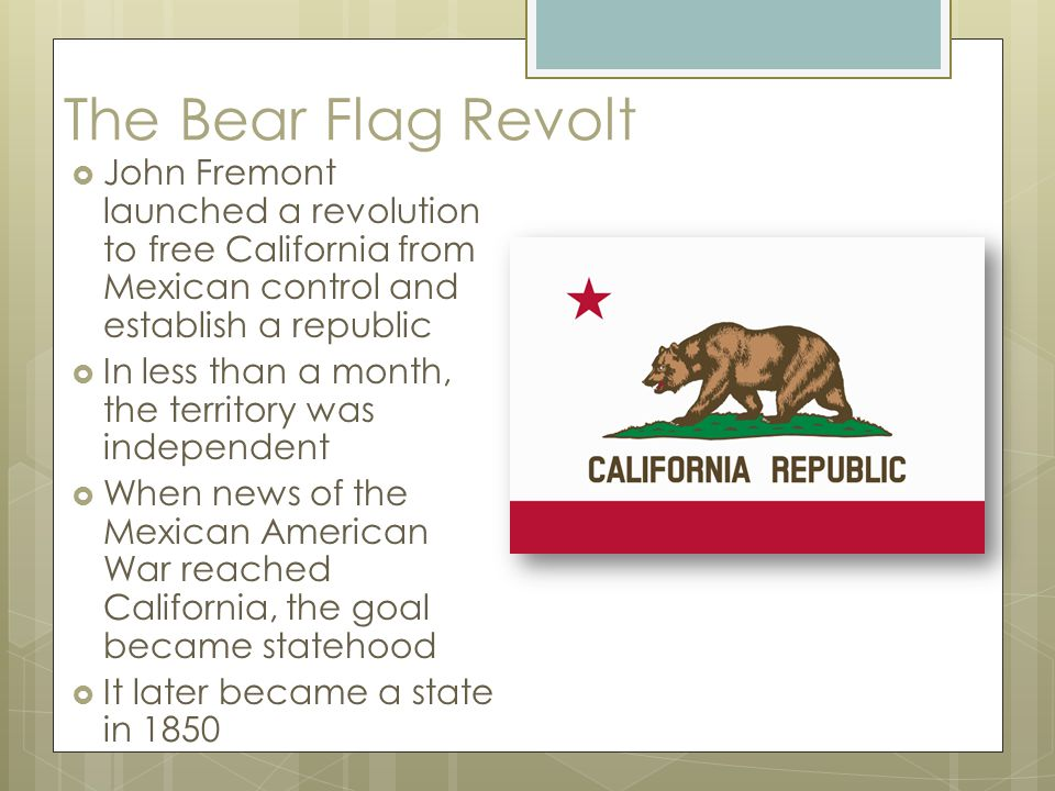 The Bear Flag Revolt  John Fremont launched a revolution to free California from Mexican control and establish a republic  In less than a month, the