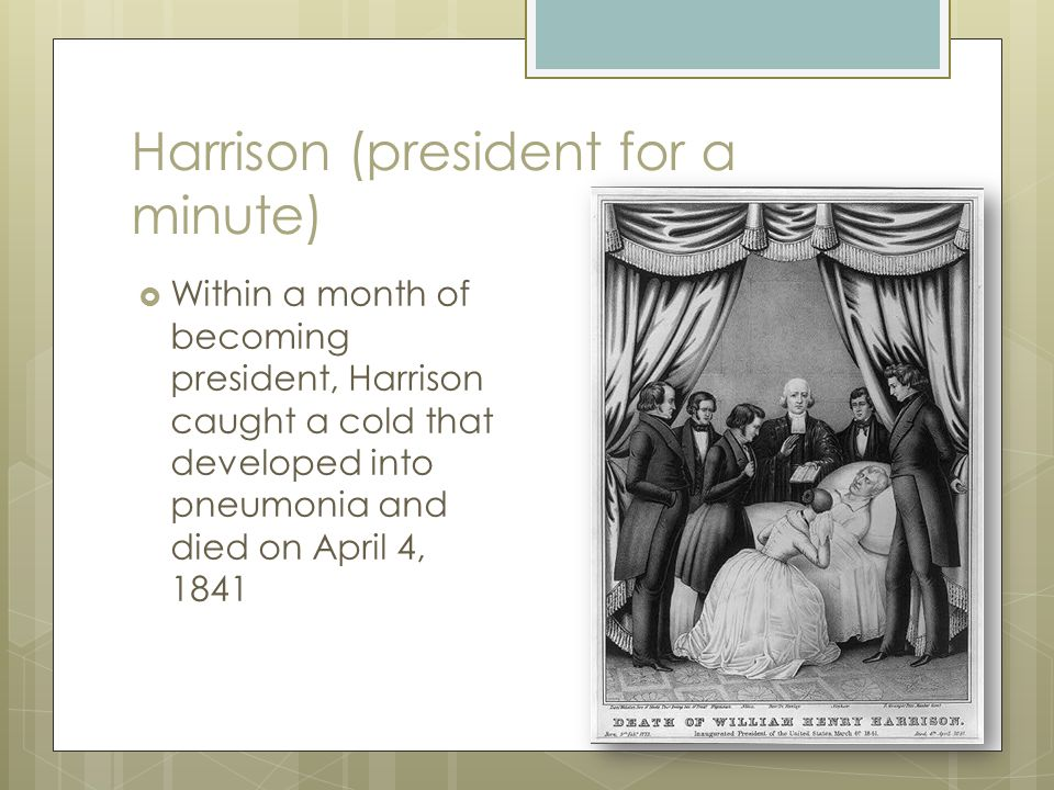 Harrison (president for a minute)  Within a month of becoming president, Harrison caught a cold that developed into pneumonia and died on April 4, 18