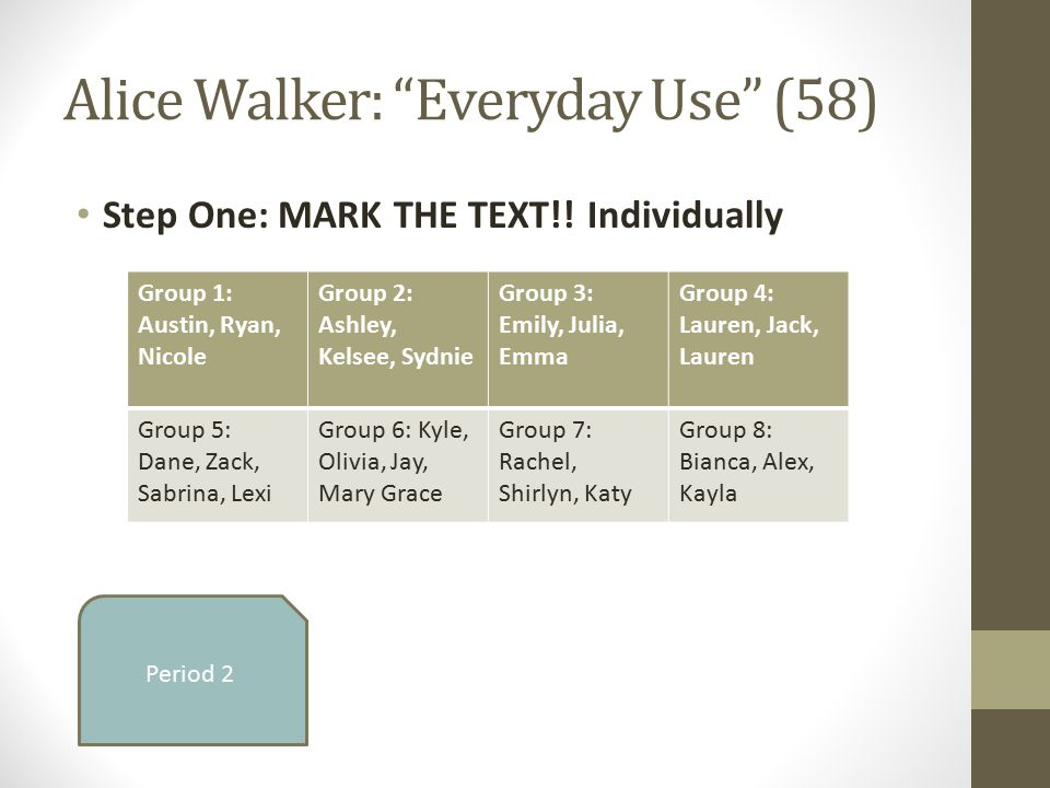 """Alice Walker: """"Everyday Use"""" (58) Step One: MARK THE TEXT!! Individually Period 2 Group 1: Austin, Ryan, Nicole Group 2: Ashley, Kelsee, Sydnie Group"""