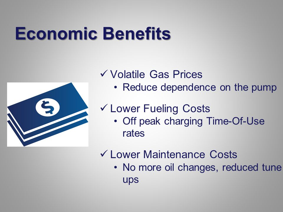 Economic Benefits Volatile Gas Prices Reduce dependence on the pump Lower Fueling Costs Off peak charging Time-Of-Use rates Lower Maintenance Costs No more oil changes, reduced tune ups