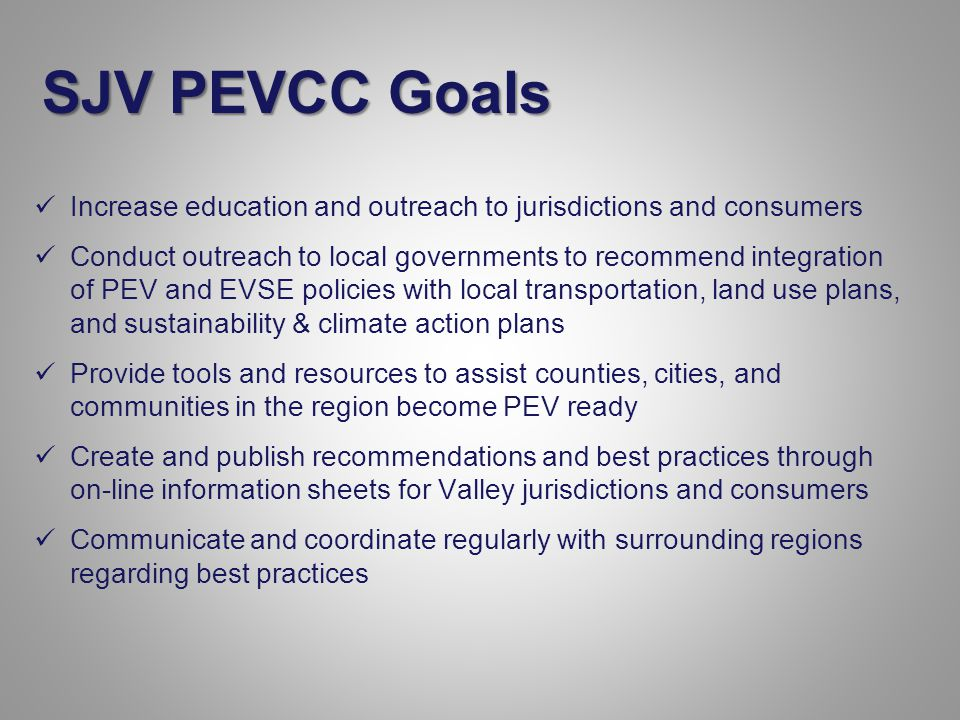 Increase education and outreach to jurisdictions and consumers Conduct outreach to local governments to recommend integration of PEV and EVSE policies with local transportation, land use plans, and sustainability & climate action plans Provide tools and resources to assist counties, cities, and communities in the region become PEV ready Create and publish recommendations and best practices through on-line information sheets for Valley jurisdictions and consumers Communicate and coordinate regularly with surrounding regions regarding best practices SJV PEVCC Goals