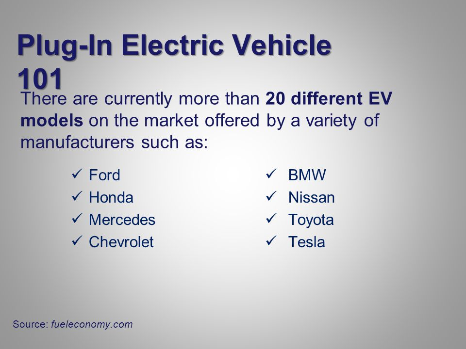There are currently more than 20 different EV models on the market offered by a variety of manufacturers such as: Ford Honda Mercedes Chevrolet BMW Nissan Toyota Tesla Plug-In Electric Vehicle 101 Source: fueleconomy.com