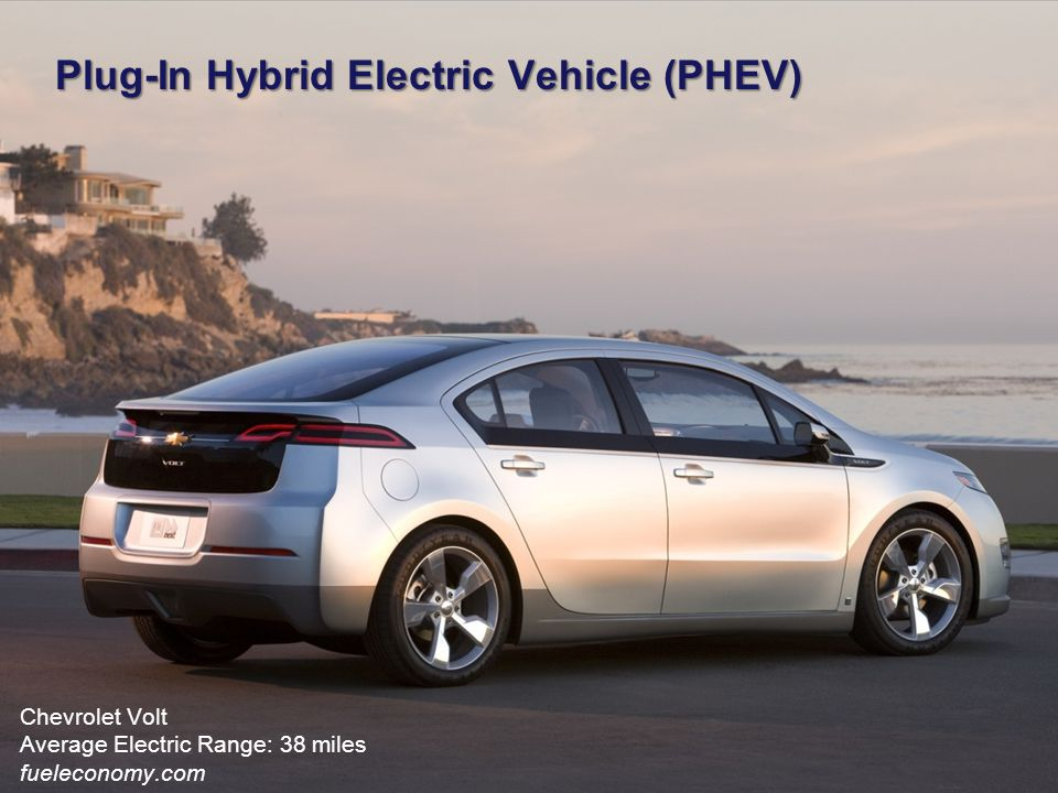 Plug-In Hybrid Electric Vehicle (PHEV) Chevrolet Volt Average Electric Range: 38 miles fueleconomy.com
