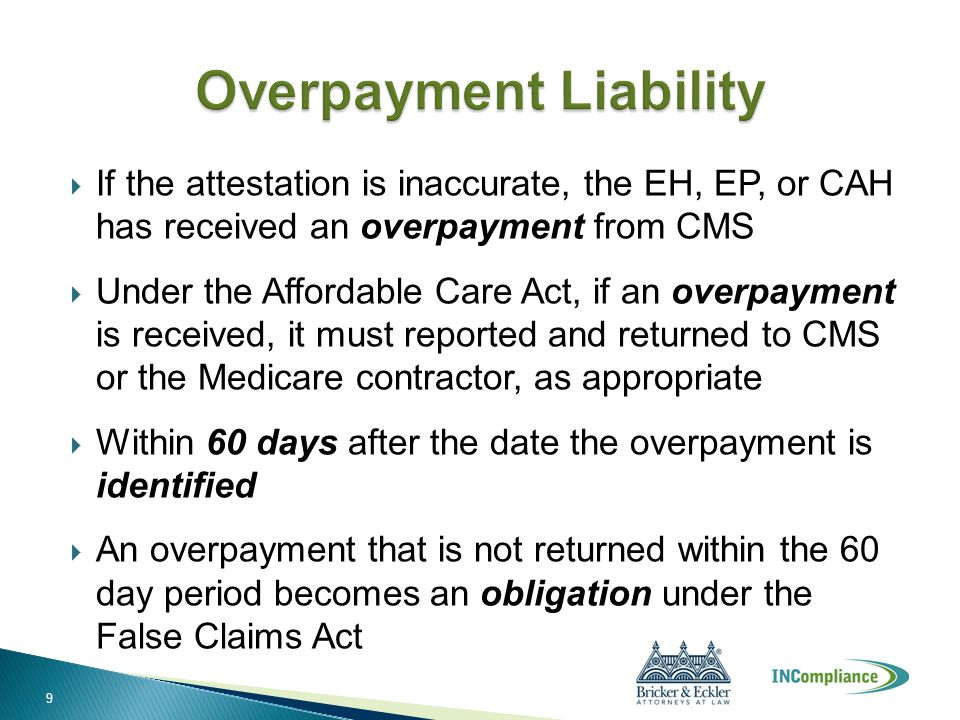  If the attestation is inaccurate, the EH, EP, or CAH has received an overpayment from CMS  Under the Affordable Care Act, if an overpayment is rece