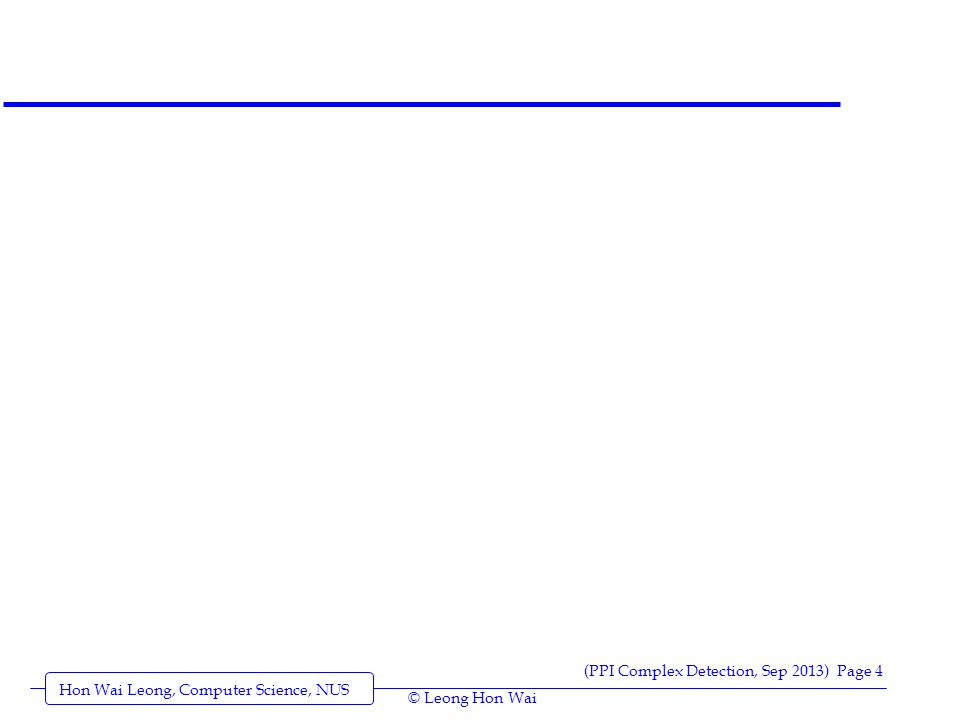Hon Wai Leong, Computer Science, NUS (PPI Complex Detection, Sep 2013) Page 4 © Leong Hon Wai