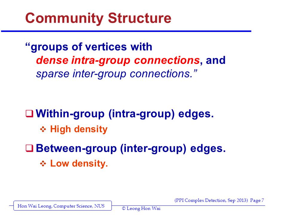 Hon Wai Leong, Computer Science, NUS (PPI Complex Detection, Sep 2013) Page 7 © Leong Hon Wai Community Structure groups of vertices with dense intra-group connections, and sparse inter-group connections.  Within-group (intra-group) edges.