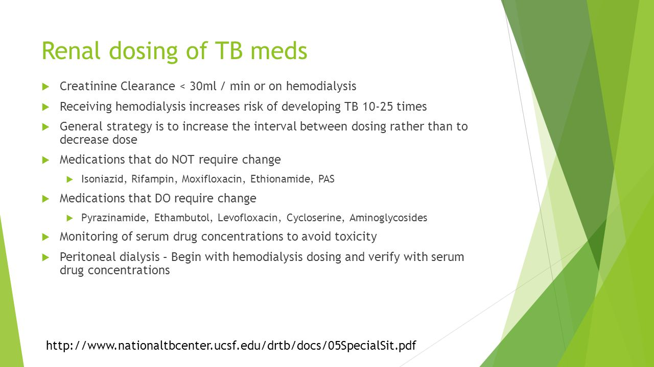 Renal dosing of TB meds  Creatinine Clearance < 30ml / min or on hemodialysis  Receiving hemodialysis increases risk of developing TB 10-25 times  General strategy is to increase the interval between dosing rather than to decrease dose  Medications that do NOT require change  Isoniazid, Rifampin, Moxifloxacin, Ethionamide, PAS  Medications that DO require change  Pyrazinamide, Ethambutol, Levofloxacin, Cycloserine, Aminoglycosides  Monitoring of serum drug concentrations to avoid toxicity  Peritoneal dialysis – Begin with hemodialysis dosing and verify with serum drug concentrations http://www.nationaltbcenter.ucsf.edu/drtb/docs/05SpecialSit.pdf