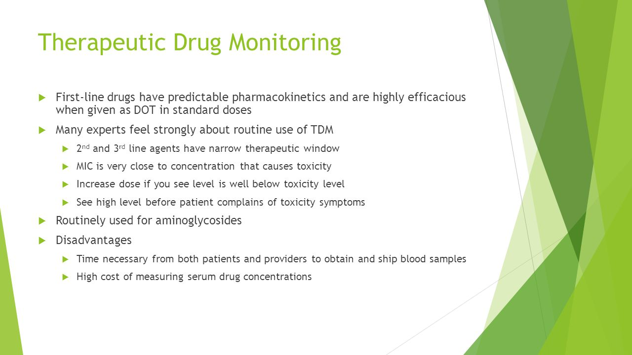 Therapeutic Drug Monitoring  First-line drugs have predictable pharmacokinetics and are highly efficacious when given as DOT in standard doses  Many experts feel strongly about routine use of TDM  2 nd and 3 rd line agents have narrow therapeutic window  MIC is very close to concentration that causes toxicity  Increase dose if you see level is well below toxicity level  See high level before patient complains of toxicity symptoms  Routinely used for aminoglycosides  Disadvantages  Time necessary from both patients and providers to obtain and ship blood samples  High cost of measuring serum drug concentrations