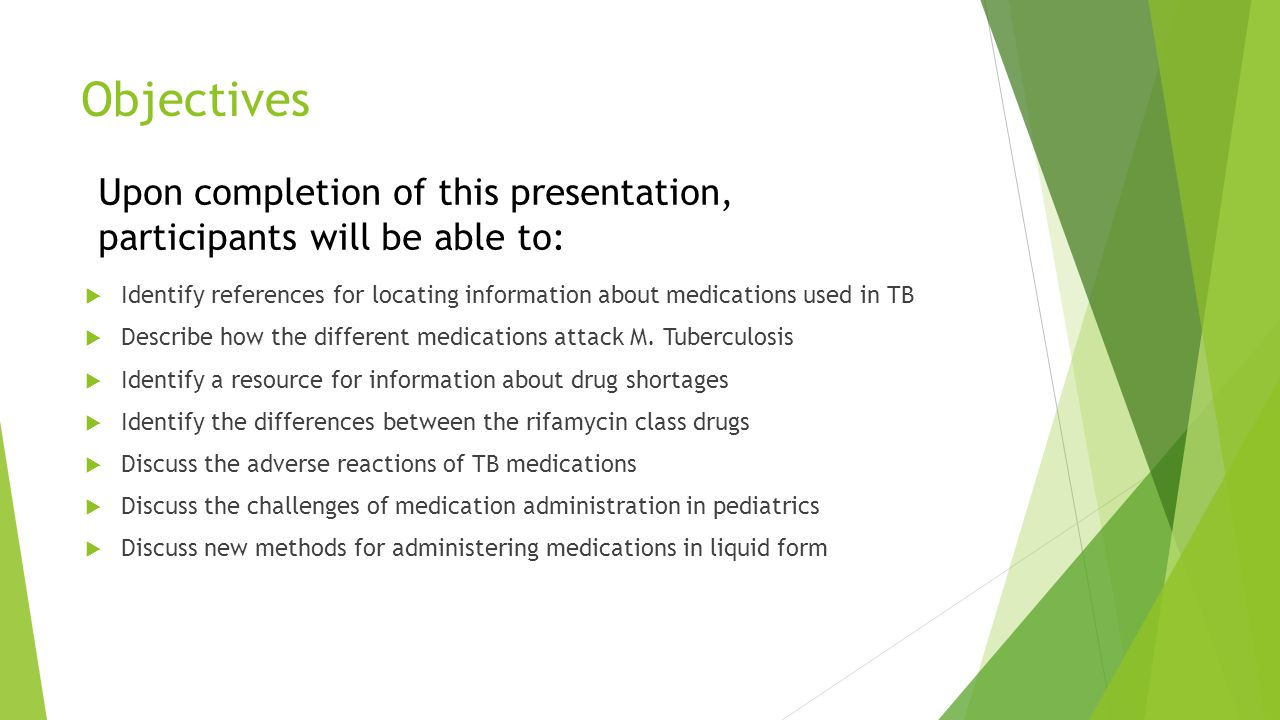 Objectives  Identify references for locating information about medications used in TB  Describe how the different medications attack M.