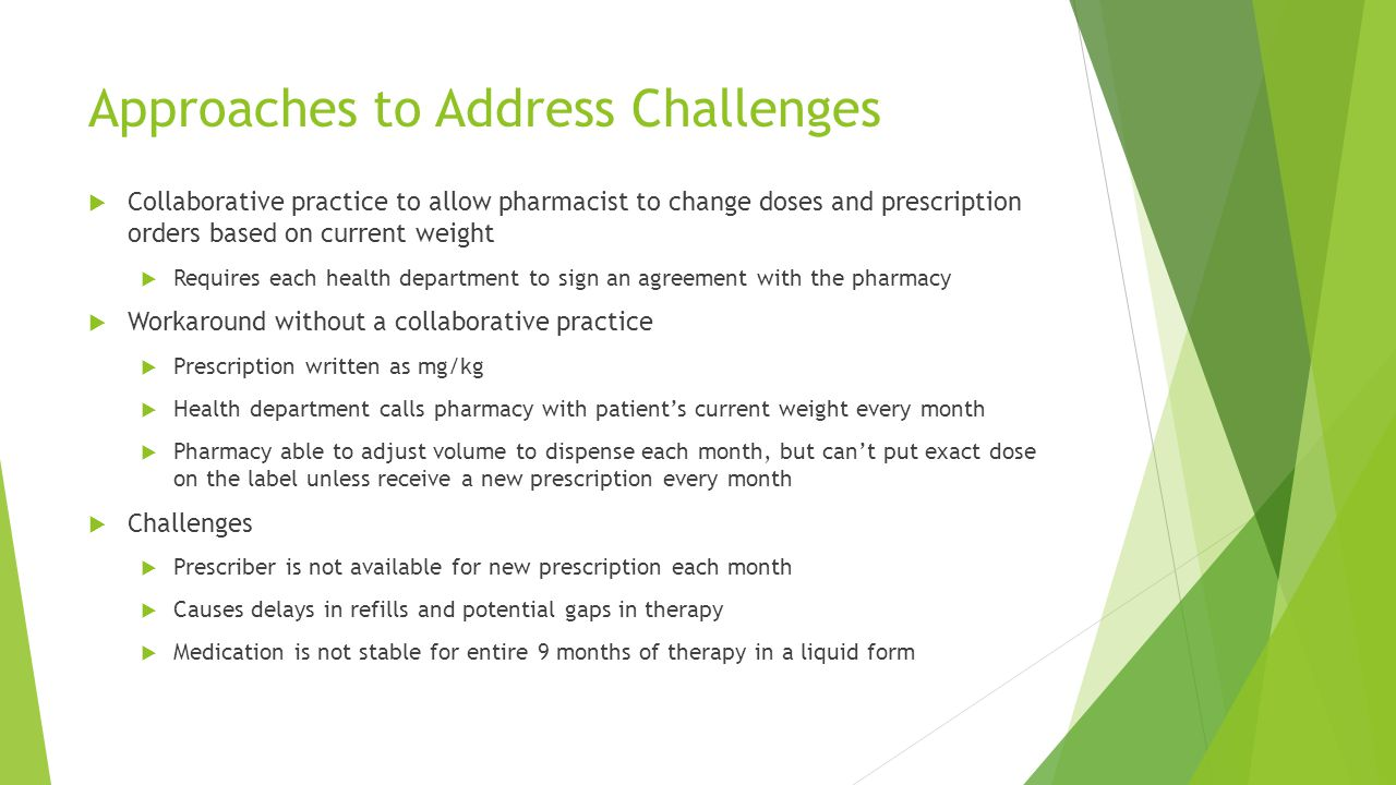 Approaches to Address Challenges  Collaborative practice to allow pharmacist to change doses and prescription orders based on current weight  Requires each health department to sign an agreement with the pharmacy  Workaround without a collaborative practice  Prescription written as mg/kg  Health department calls pharmacy with patient's current weight every month  Pharmacy able to adjust volume to dispense each month, but can't put exact dose on the label unless receive a new prescription every month  Challenges  Prescriber is not available for new prescription each month  Causes delays in refills and potential gaps in therapy  Medication is not stable for entire 9 months of therapy in a liquid form