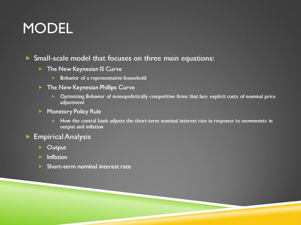 MODEL  Small-scale model that focuses on three main equations:  The New Keynesian IS Curve  Behavior of a representative household  The New Keynesian Phillips Curve  Optimizing Behavior of monopolistically competitive firms that face explicit costs of nominal price adjustment  Monetary Policy Rule  How the central bank adjusts the short-term nominal interest rate in response to movements in output and inflation  Empirical Analysis  Output  Inflation  Short-term nominal interest rate