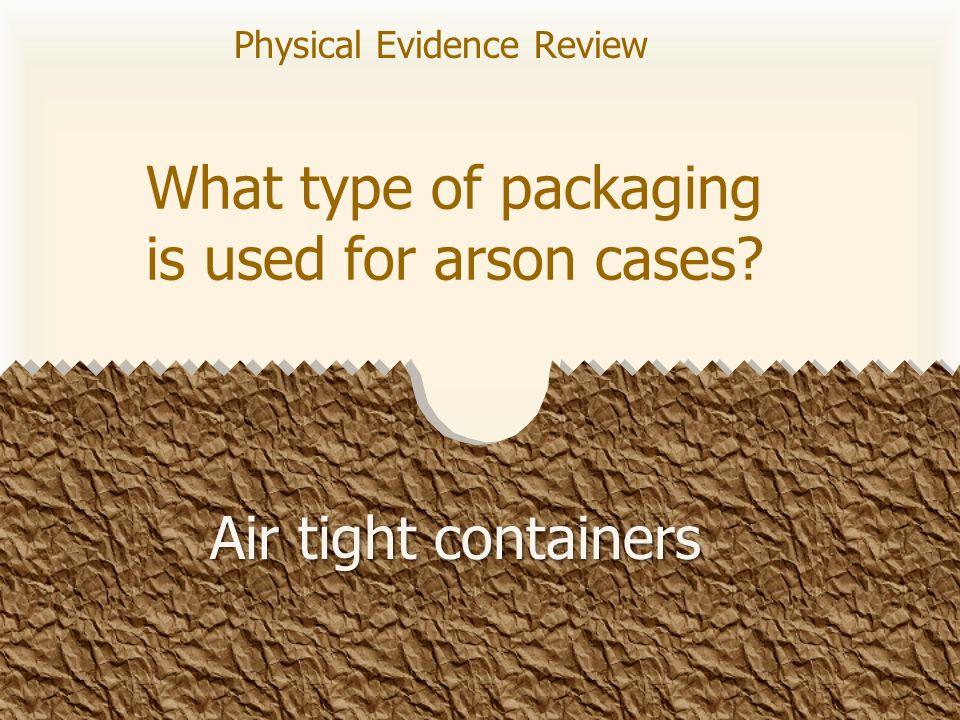 What type of packaging is used for arson cases? Air tight containers Physical Evidence Review