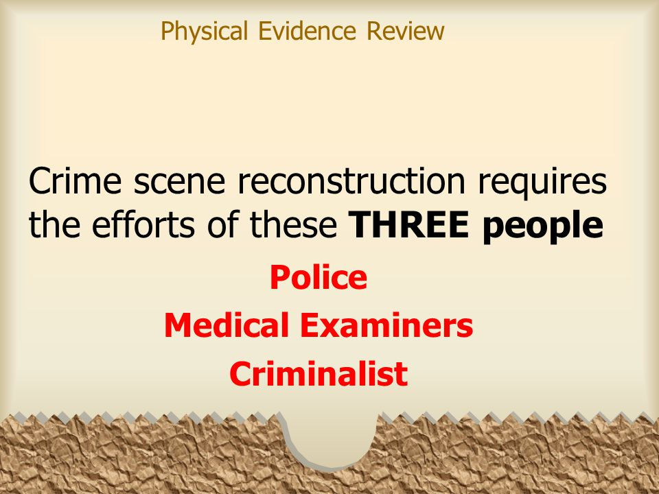 Crime scene reconstruction requires the efforts of these THREE people Police Medical Examiners Criminalist Physical Evidence Review