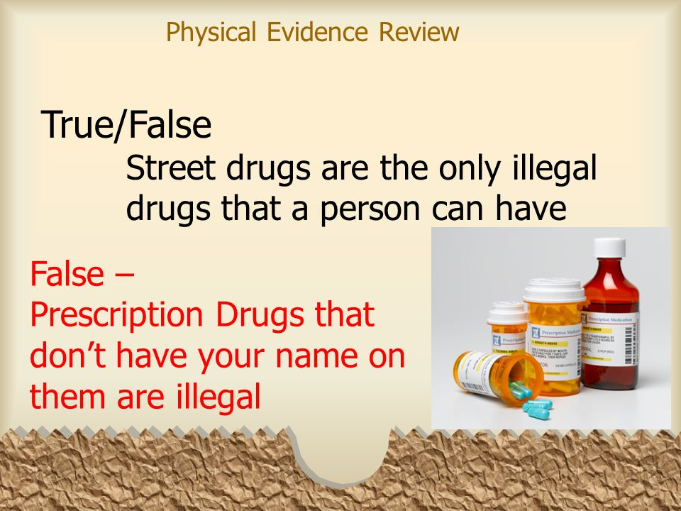 Street drugs are the only illegal drugs that a person can have True/False False – Prescription Drugs that don't have your name on them are illegal Physical Evidence Review