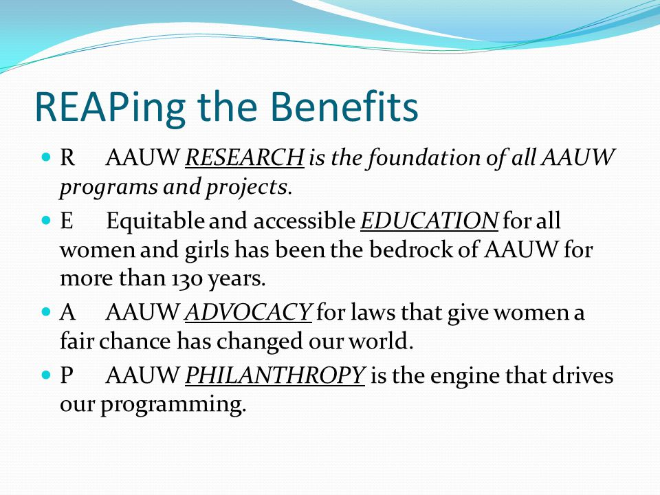 REAPing the Benefits RAAUW RESEARCH is the foundation of all AAUW programs and projects. EEquitable and accessible EDUCATION for all women and girls h