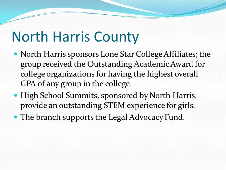 North Harris County North Harris sponsors Lone Star College Affiliates; the group received the Outstanding Academic Award for college organizations for having the highest overall GPA of any group in the college.