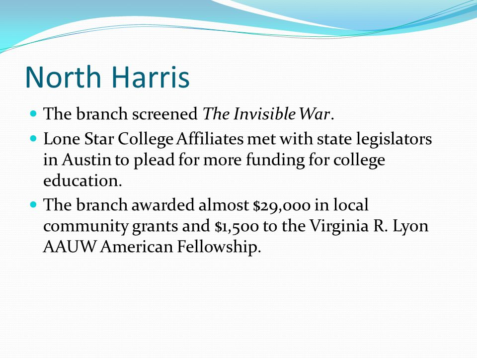 North Harris The branch screened The Invisible War. Lone Star College Affiliates met with state legislators in Austin to plead for more funding for co