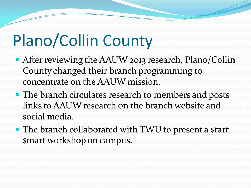 Plano/Collin County After reviewing the AAUW 2013 research, Plano/Collin County changed their branch programming to concentrate on the AAUW mission. T