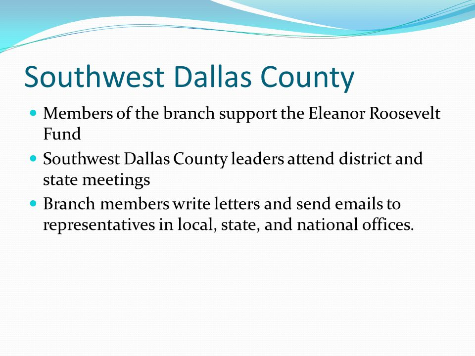 Southwest Dallas County Members of the branch support the Eleanor Roosevelt Fund Southwest Dallas County leaders attend district and state meetings Br
