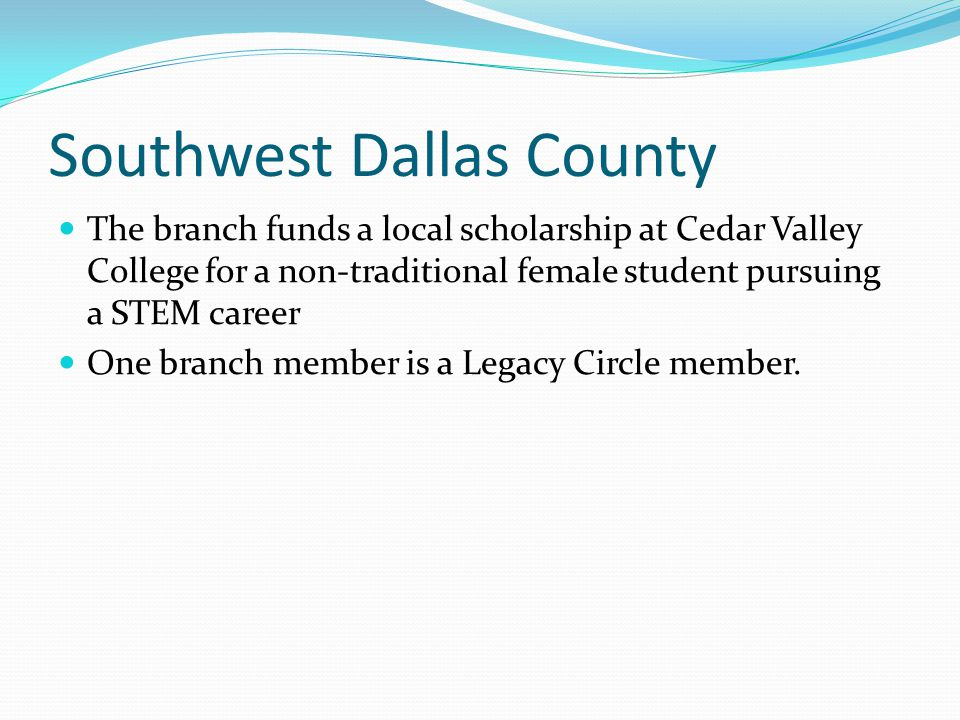 Southwest Dallas County The branch funds a local scholarship at Cedar Valley College for a non-traditional female student pursuing a STEM career One b
