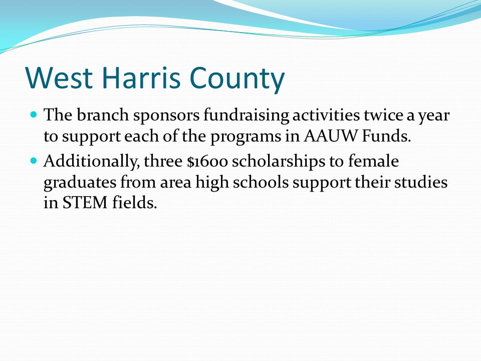 West Harris County The branch sponsors fundraising activities twice a year to support each of the programs in AAUW Funds. Additionally, three $1600 sc
