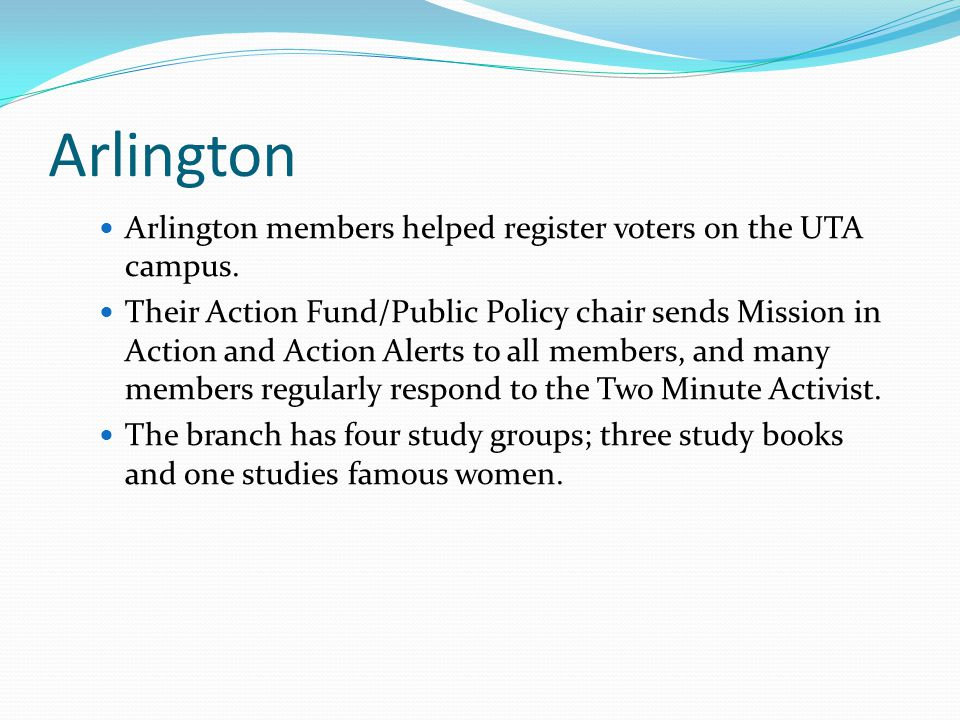 Arlington Arlington members helped register voters on the UTA campus. Their Action Fund/Public Policy chair sends Mission in Action and Action Alerts