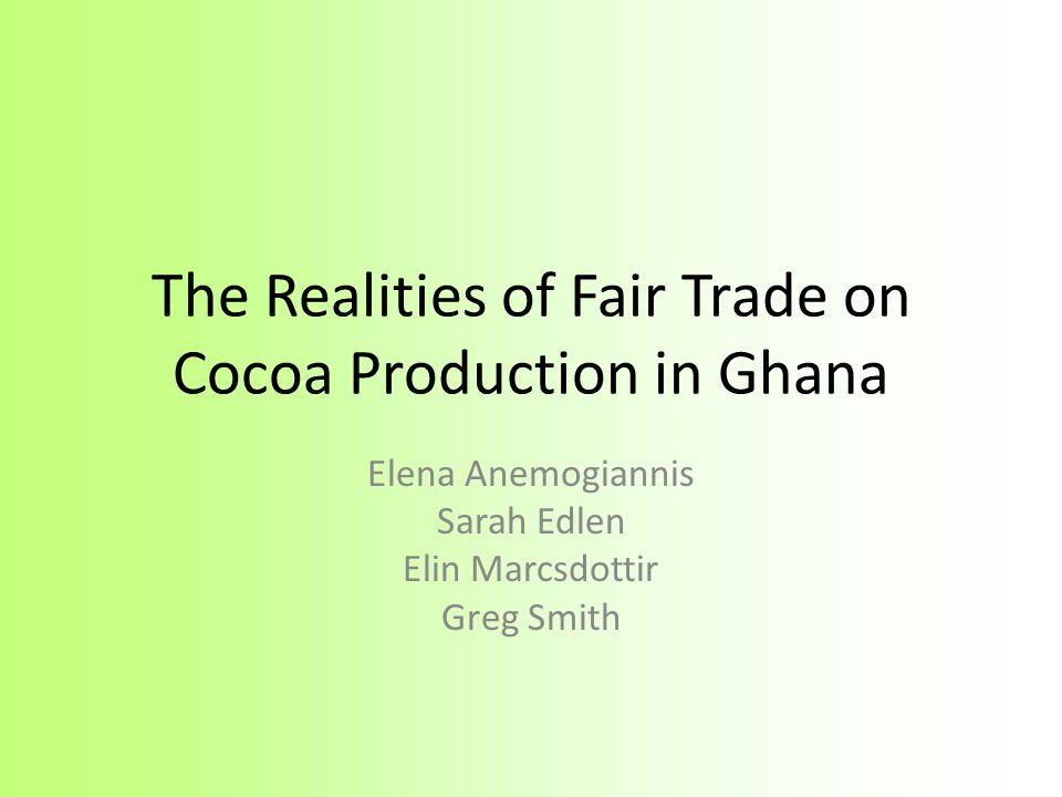The Realities of Fair Trade on Cocoa Production in Ghana Elena Anemogiannis Sarah Edlen Elin Marcsdottir Greg Smith