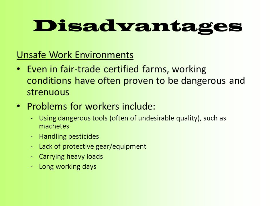 Disadvantages Unsafe Work Environments Even in fair-trade certified farms, working conditions have often proven to be dangerous and strenuous Problems