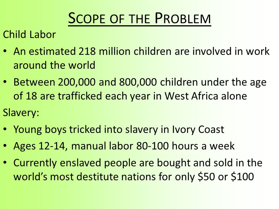 S COPE OF THE P ROBLEM Child Labor An estimated 218 million children are involved in work around the world Between 200,000 and 800,000 children under