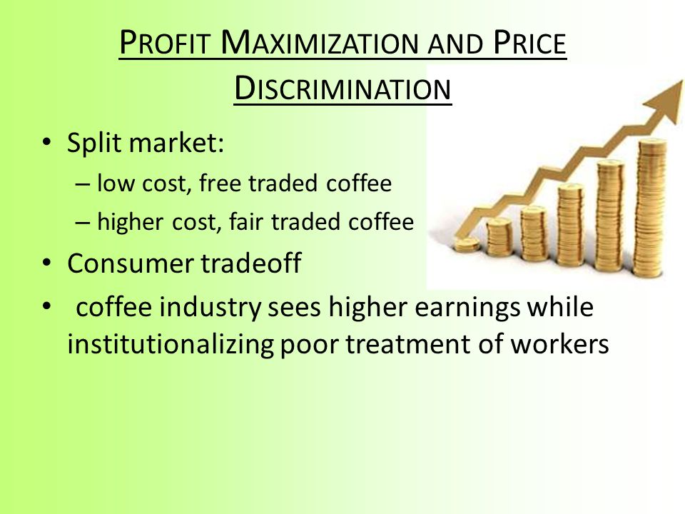 P ROFIT M AXIMIZATION AND P RICE D ISCRIMINATION Split market: – low cost, free traded coffee – higher cost, fair traded coffee Consumer tradeoff coff