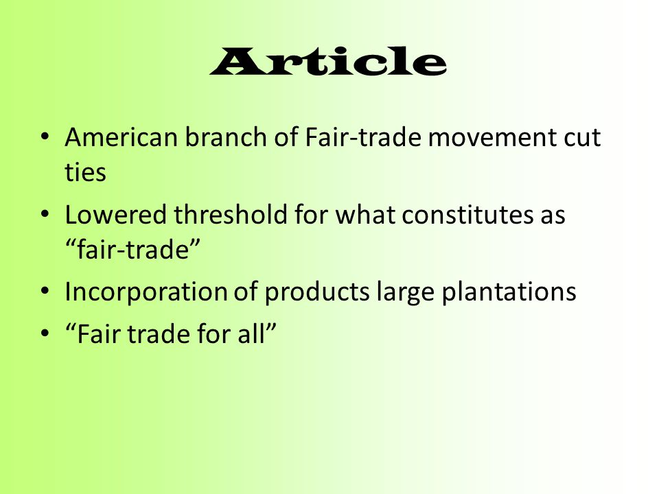 "Article American branch of Fair-trade movement cut ties Lowered threshold for what constitutes as ""fair-trade"" Incorporation of products large plantat"