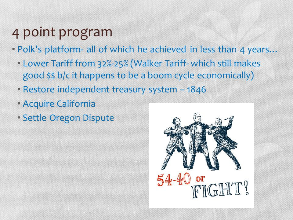 4 point program Polk's platform- all of which he achieved in less than 4 years… Lower Tariff from 32%-25% (Walker Tariff- which still makes good $$ b/