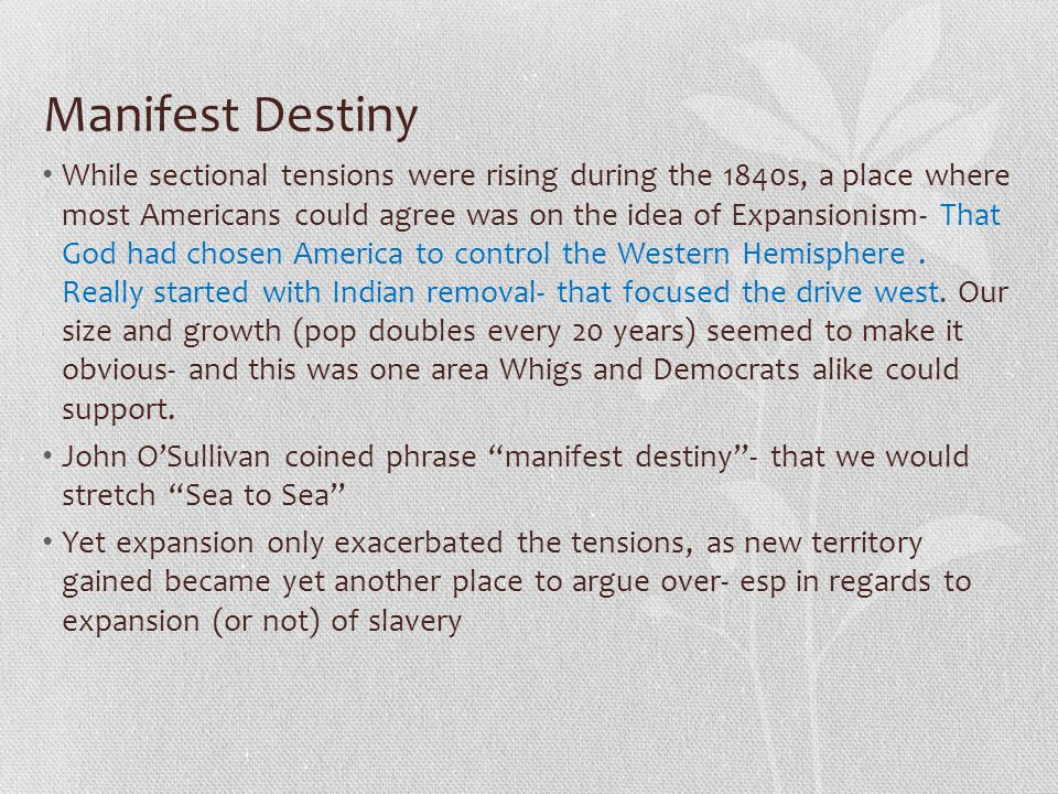 Manifest Destiny While sectional tensions were rising during the 1840s, a place where most Americans could agree was on the idea of Expansionism- That