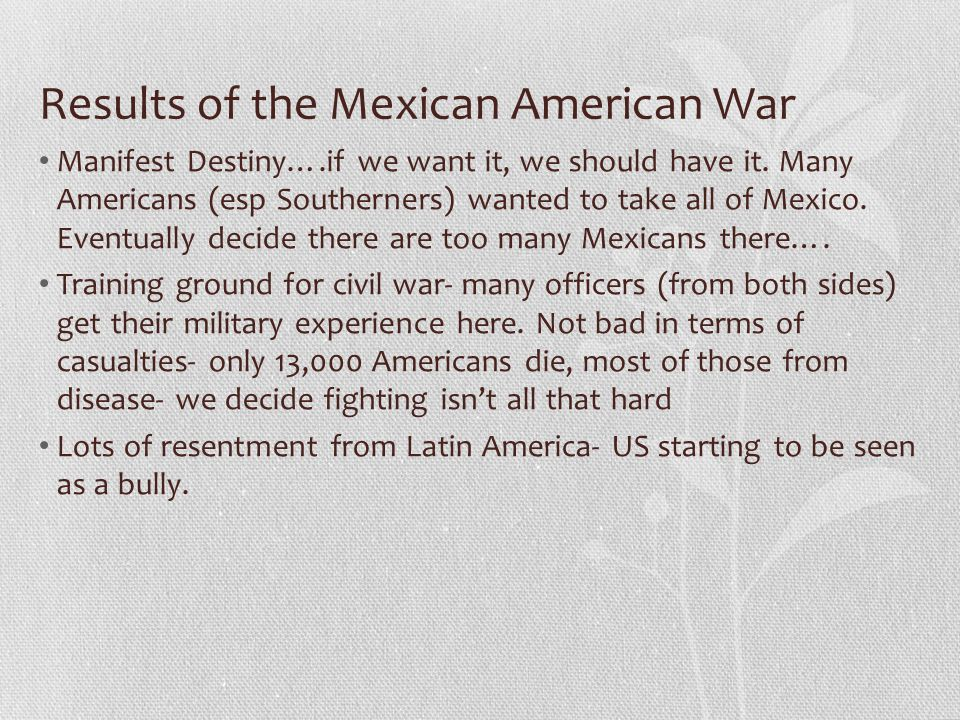 Results of the Mexican American War Manifest Destiny….if we want it, we should have it. Many Americans (esp Southerners) wanted to take all of Mexico.