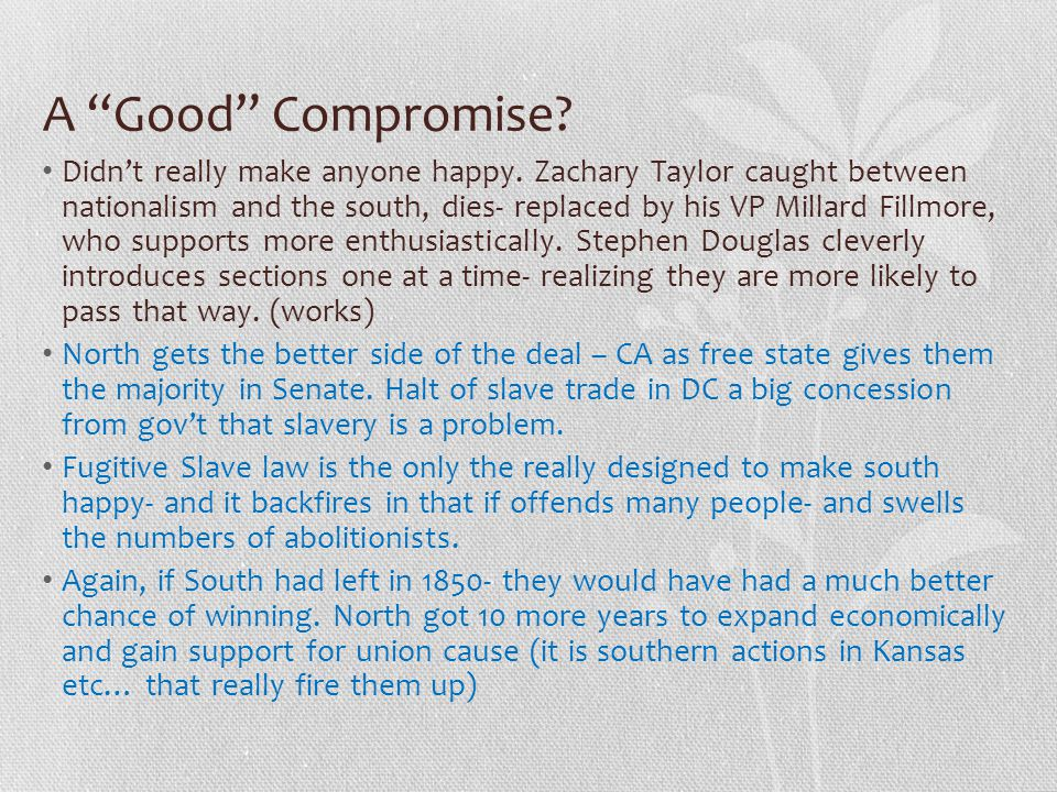 """A """"Good"""" Compromise? Didn't really make anyone happy. Zachary Taylor caught between nationalism and the south, dies- replaced by his VP Millard Fillmo"""