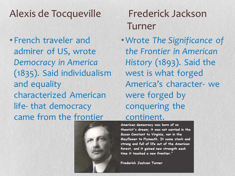 Alexis de Tocqueville Frederick Jackson Turner French traveler and admirer of US, wrote Democracy in America (1835). Said individualism and equality c