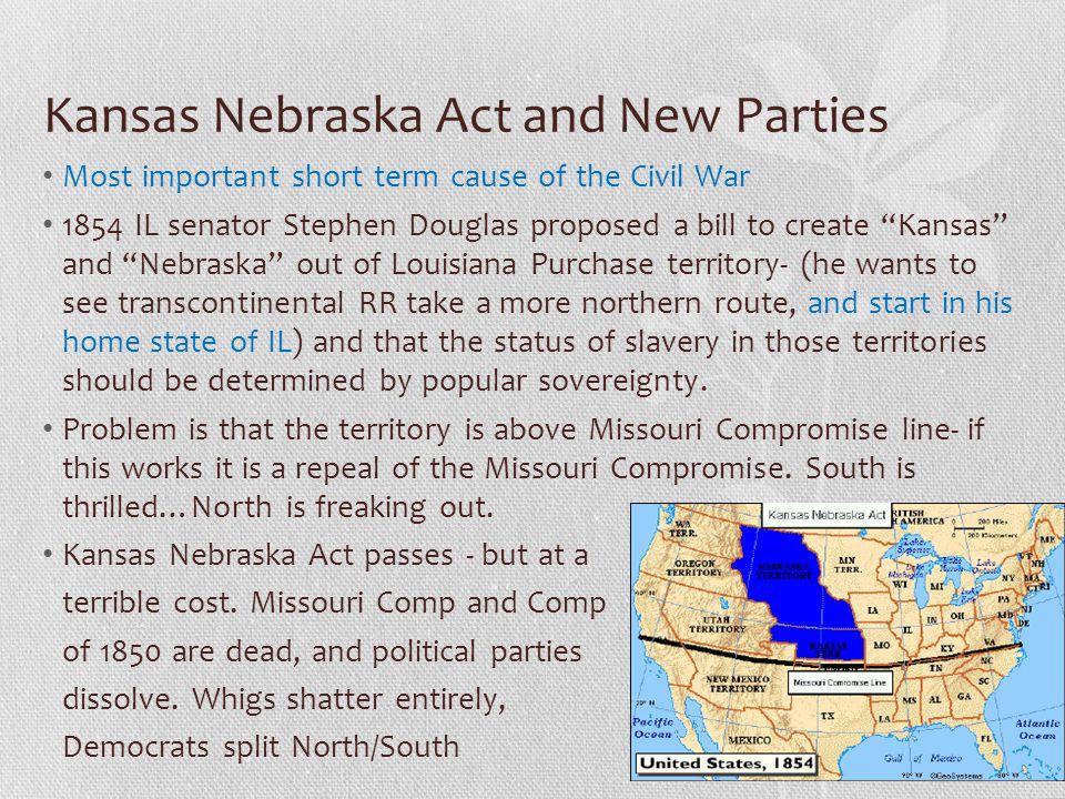 "Kansas Nebraska Act and New Parties Most important short term cause of the Civil War 1854 IL senator Stephen Douglas proposed a bill to create ""Kansas"