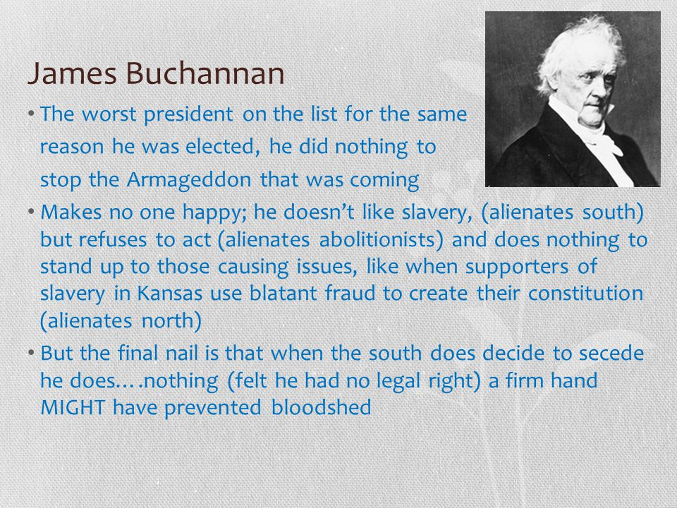 James Buchannan The worst president on the list for the same reason he was elected, he did nothing to stop the Armageddon that was coming Makes no one