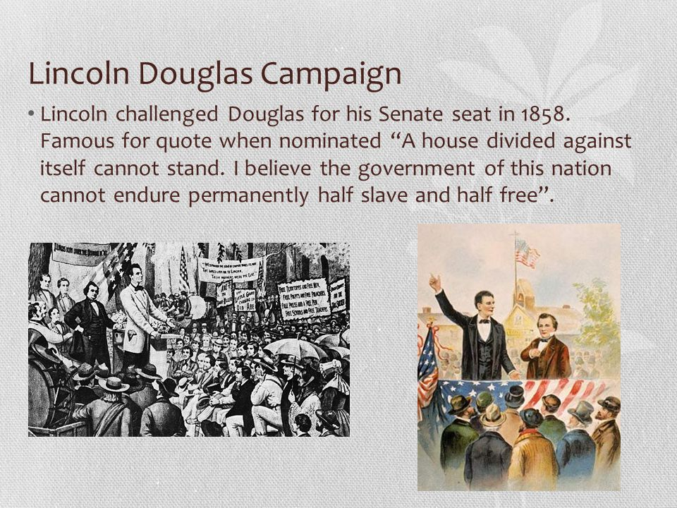 """Lincoln Douglas Campaign Lincoln challenged Douglas for his Senate seat in 1858. Famous for quote when nominated """"A house divided against itself canno"""