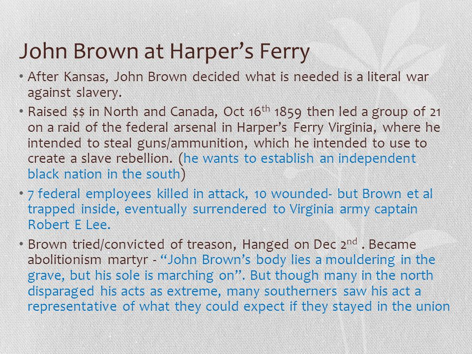 John Brown at Harper's Ferry After Kansas, John Brown decided what is needed is a literal war against slavery. Raised $$ in North and Canada, Oct 16 t