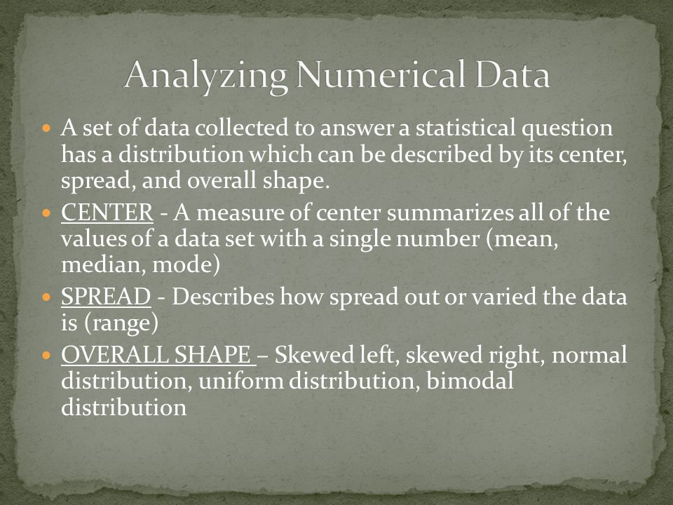 A set of data collected to answer a statistical question has a distribution which can be described by its center, spread, and overall shape. CENTER -