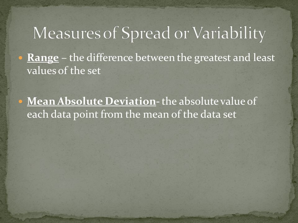 Range – the difference between the greatest and least values of the set Mean Absolute Deviation- the absolute value of each data point from the mean o