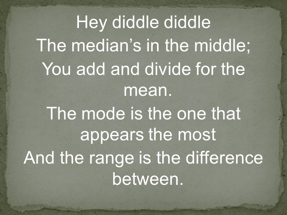 Hey diddle diddle The median's in the middle; You add and divide for the mean.