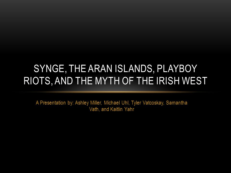 A Presentation by: Ashley Miller, Michael Uhl, Tyler Vatcoskay, Samantha Vath, and Kaitlin Yahr SYNGE, THE ARAN ISLANDS, PLAYBOY RIOTS, AND THE MYTH OF THE IRISH WEST