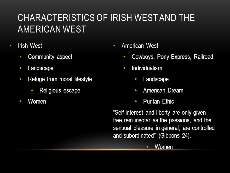 CHARACTERISTICS OF IRISH WEST AND THE AMERICAN WEST Irish West Community aspect Landscape Refuge from moral lifestyle Religious escape Women American West Cowboys, Pony Express, Railroad Individualism Landscape American Dream Puritan Ethic Self-interest and liberty are only given free rein insofar as the passions, and the sensual pleasure in general, are controlled and subordinated (Gibbons 24).