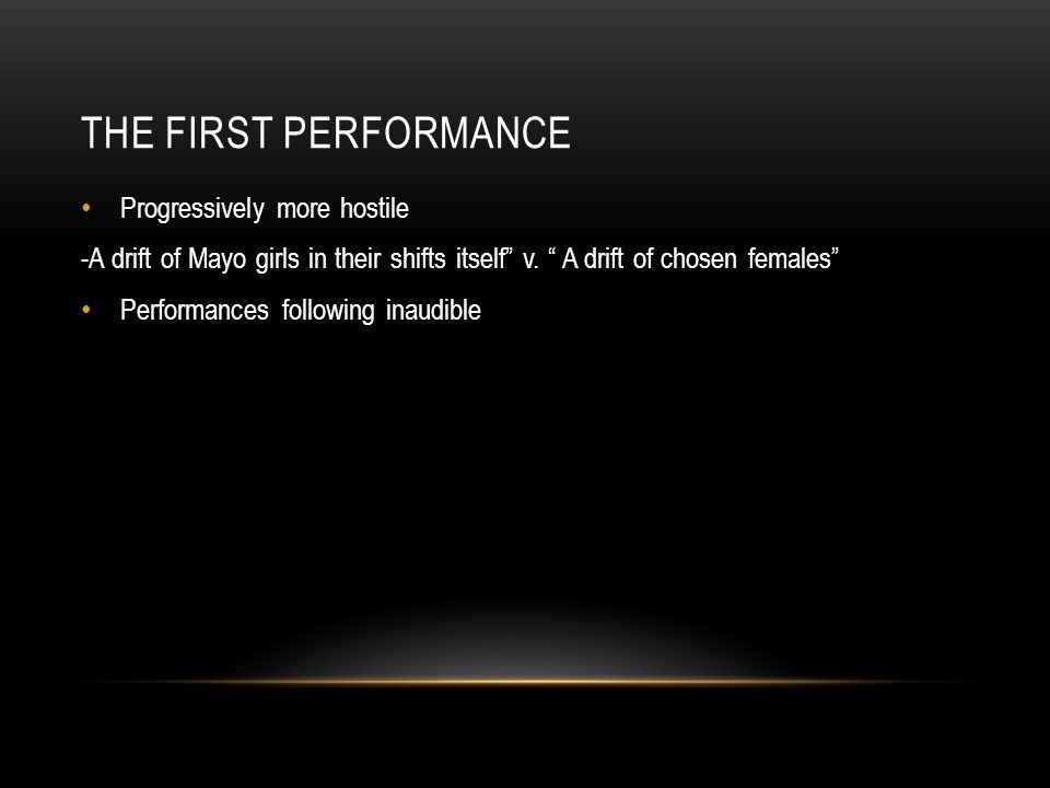 THE FIRST PERFORMANCE Progressively more hostile -A drift of Mayo girls in their shifts itself v.