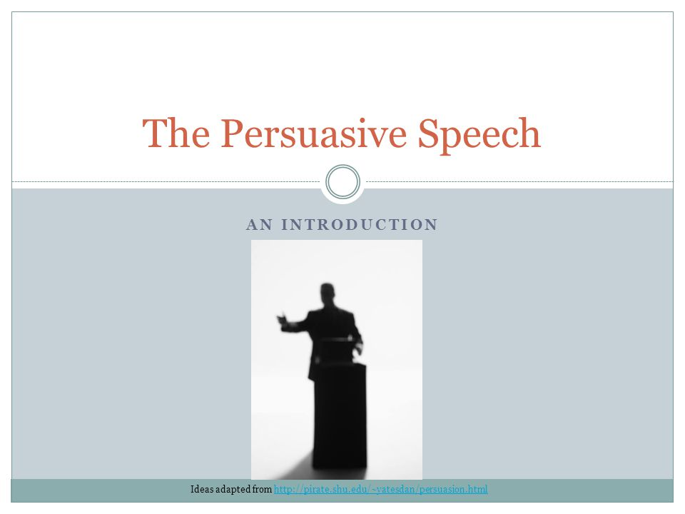 AN INTRODUCTION The Persuasive Speech Ideas adapted from http://pirate.shu.edu/~yatesdan/persuasion.htmlhttp://pirate.shu.edu/~yatesdan/persuasion.htm