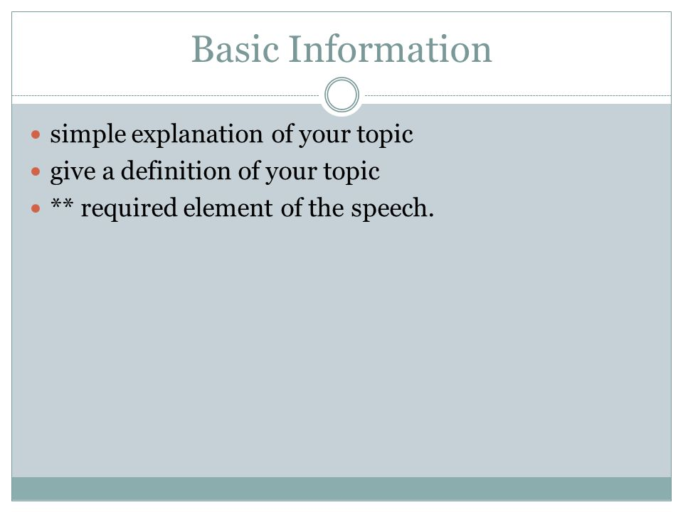 Basic Information simple explanation of your topic give a definition of your topic ** required element of the speech.